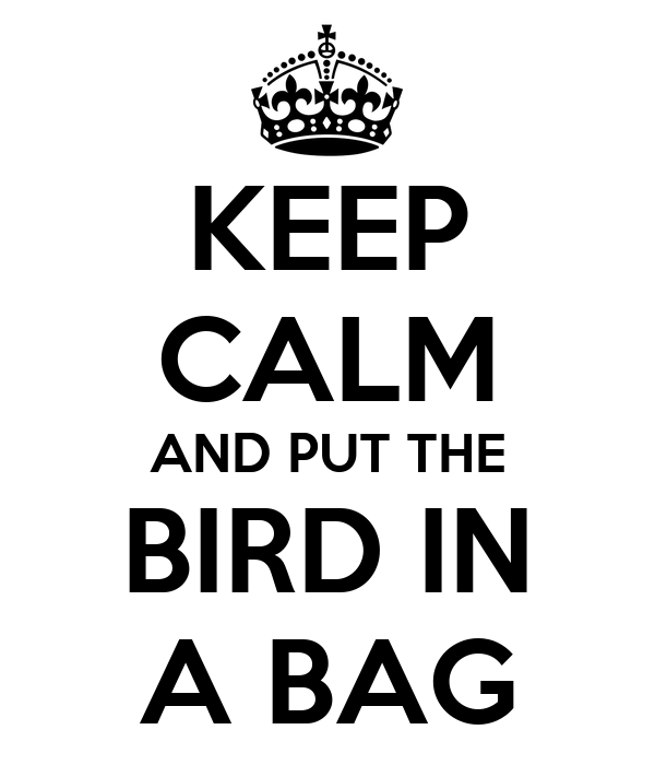 KEEP CALM AND PUT THE BIRD IN A BAG