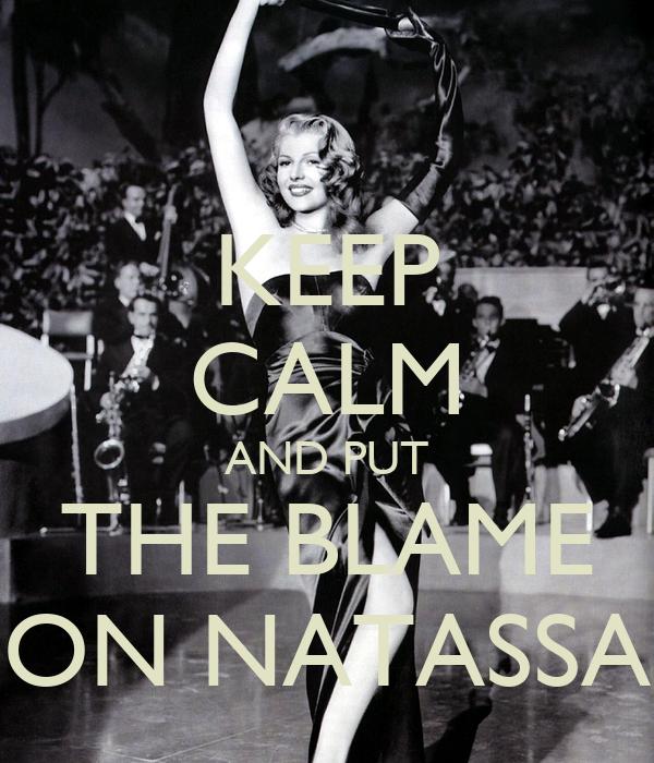 KEEP CALM AND PUT THE BLAME ON NATASSA