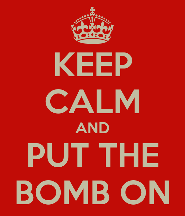 KEEP CALM AND PUT THE BOMB ON