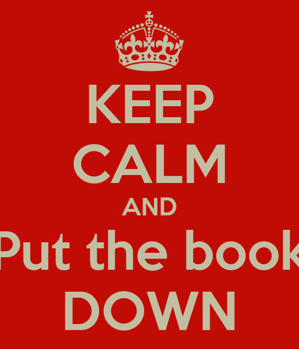 KEEP CALM AND Put the book DOWN