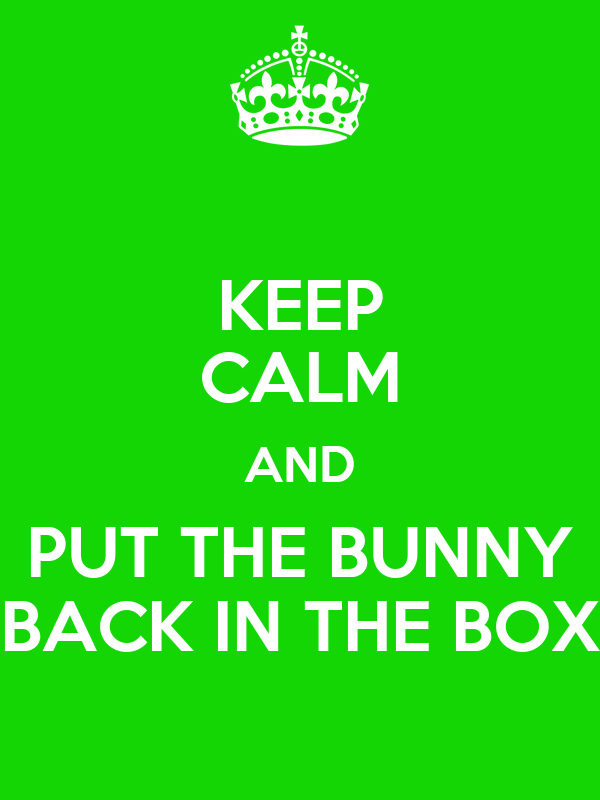 KEEP CALM AND PUT THE BUNNY BACK IN THE BOX