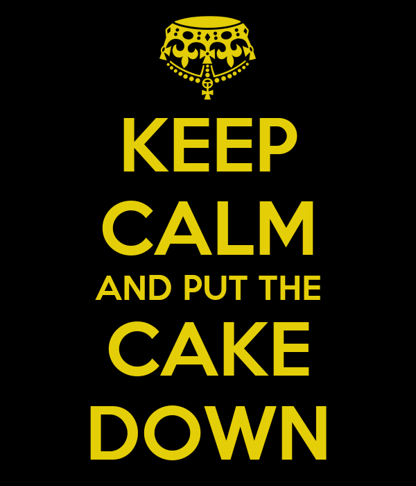 KEEP CALM AND PUT THE CAKE DOWN