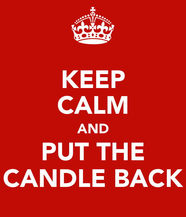 KEEP CALM AND PUT THE CANDLE BACK