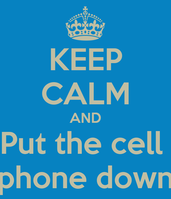 KEEP CALM AND Put the cell  phone down