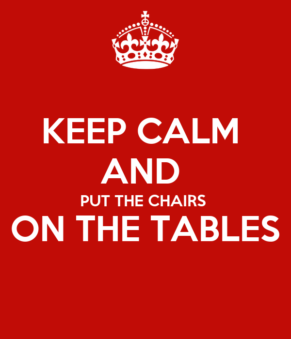KEEP CALM  AND  PUT THE CHAIRS  ON THE TABLES