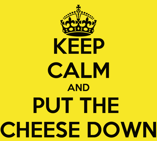 KEEP CALM AND PUT THE  CHEESE DOWN