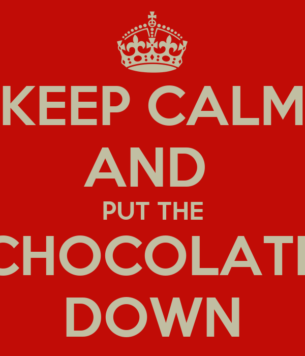 KEEP CALM AND  PUT THE CHOCOLATE DOWN
