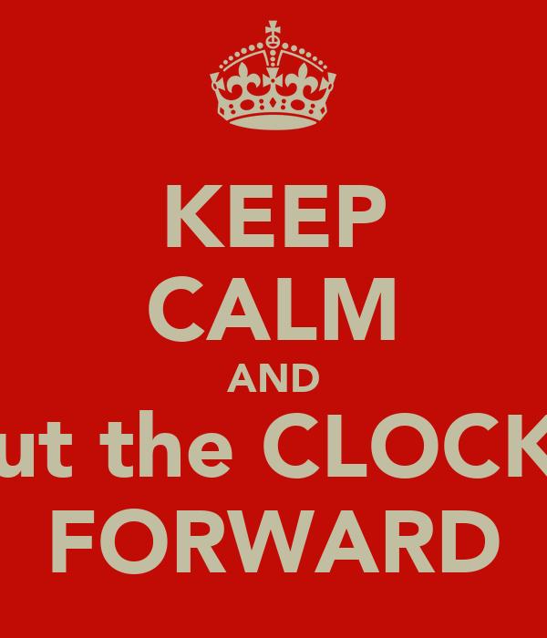 KEEP CALM AND put the CLOCKS FORWARD