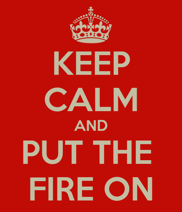 KEEP CALM AND PUT THE  FIRE ON