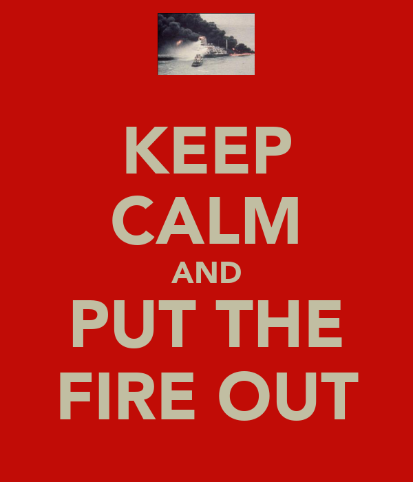 KEEP CALM AND PUT THE FIRE OUT