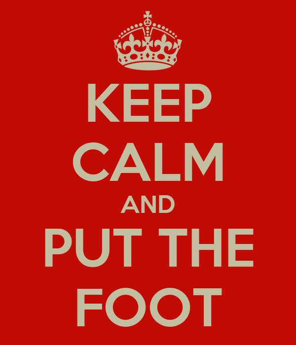 KEEP CALM AND PUT THE FOOT