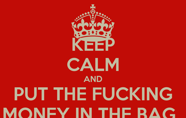 KEEP CALM AND PUT THE FUCKING MONEY IN THE BAG..