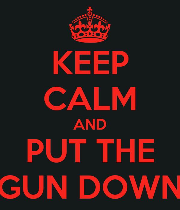 KEEP CALM AND PUT THE GUN DOWN