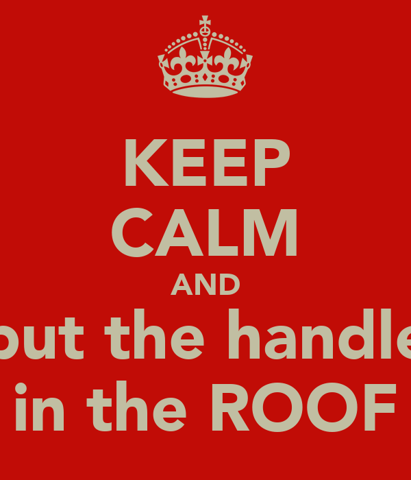 KEEP CALM AND put the handle in the ROOF
