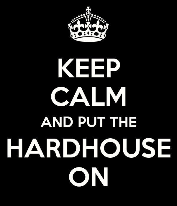 KEEP CALM AND PUT THE HARDHOUSE ON