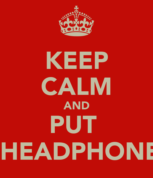KEEP CALM AND PUT  THE HEADPHONES IN