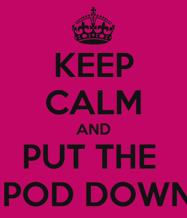 KEEP CALM AND PUT THE  IPOD DOWN