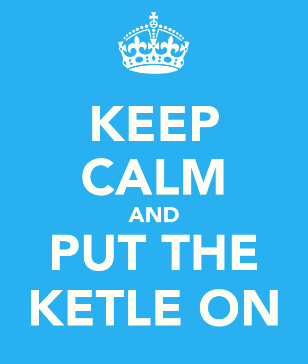 KEEP CALM AND PUT THE KETLE ON