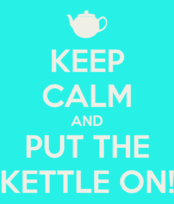 KEEP CALM AND PUT THE KETTLE ON!