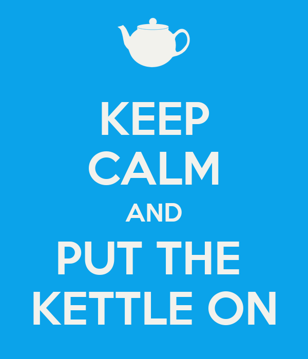 KEEP CALM AND PUT THE  KETTLE ON