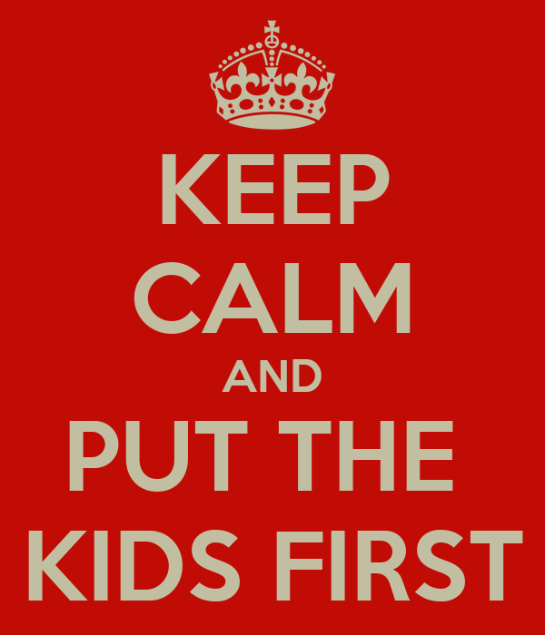 KEEP CALM AND PUT THE  KIDS FIRST
