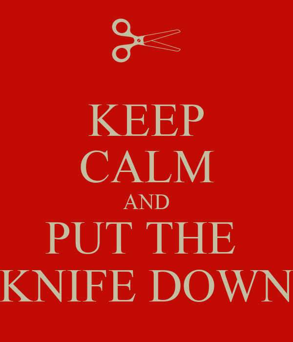 KEEP CALM AND PUT THE  KNIFE DOWN