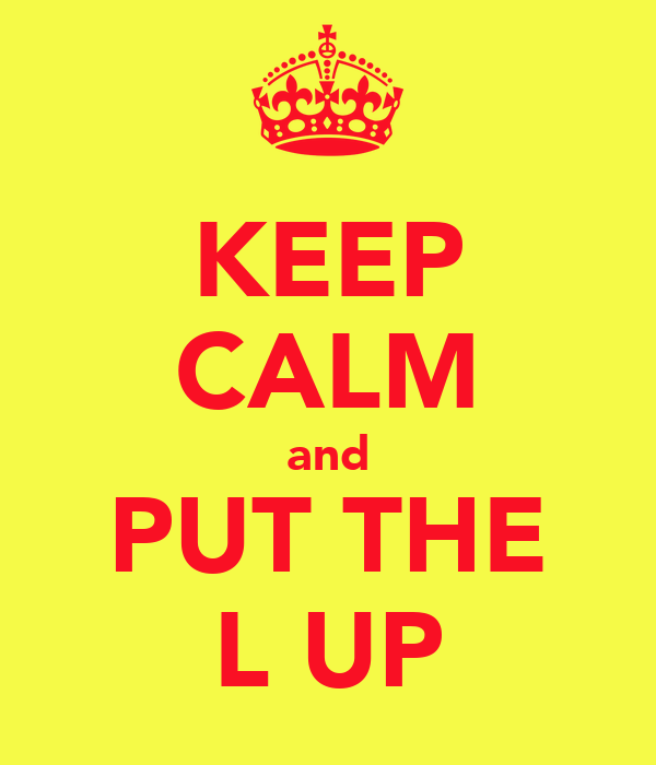 KEEP CALM and PUT THE L UP