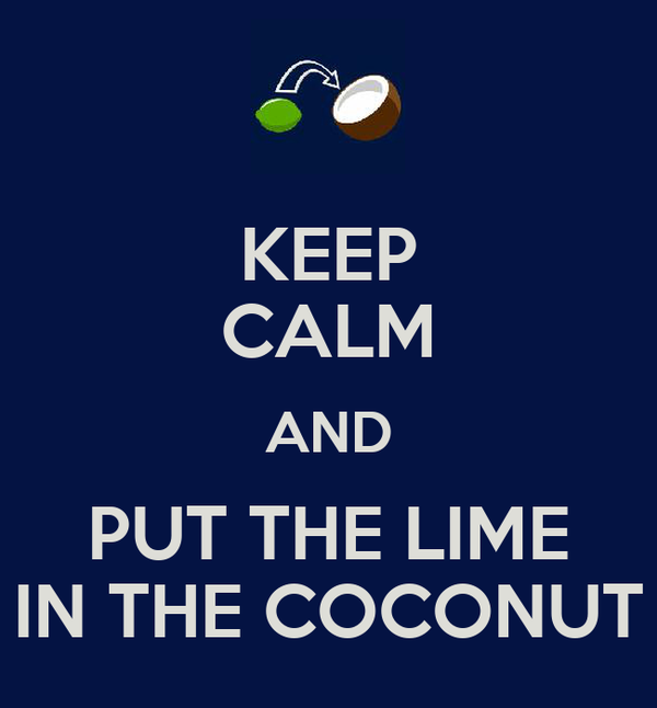 KEEP CALM AND PUT THE LIME IN THE COCONUT