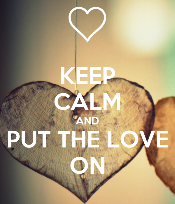 KEEP CALM AND PUT THE LOVE ON