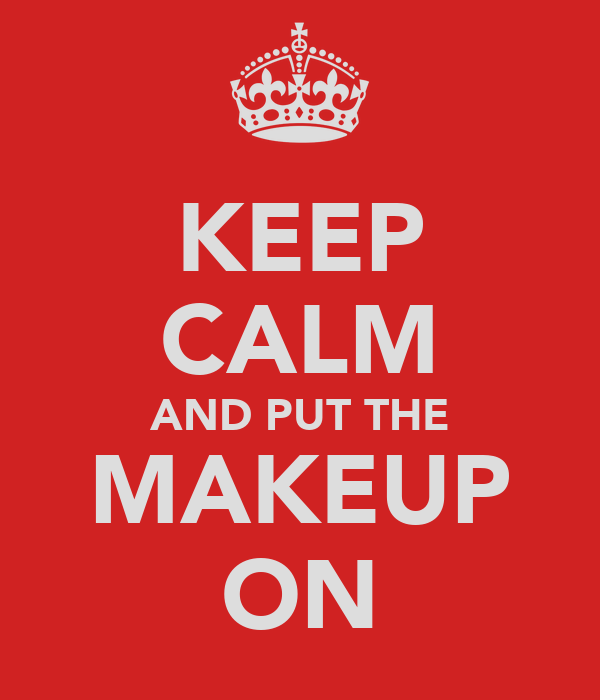 KEEP CALM AND PUT THE MAKEUP ON