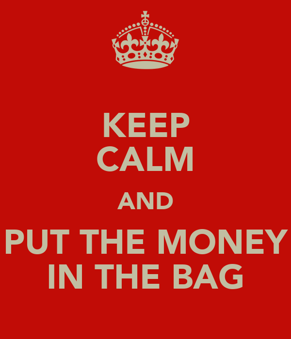 KEEP CALM AND PUT THE MONEY IN THE BAG