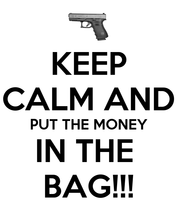 KEEP CALM AND PUT THE MONEY IN THE  BAG!!!