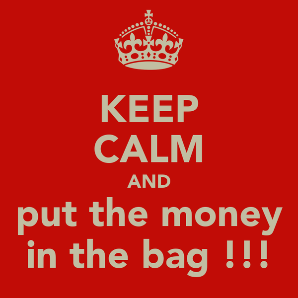 KEEP CALM AND put the money in the bag !!!