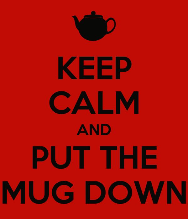 KEEP CALM AND PUT THE MUG DOWN