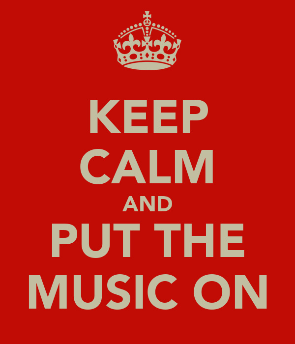 KEEP CALM AND PUT THE MUSIC ON