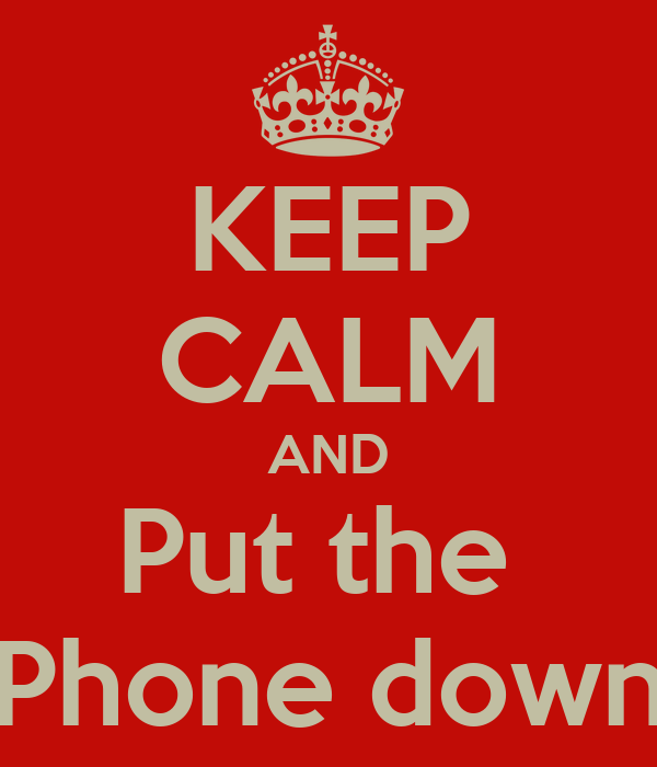 KEEP CALM AND Put the  Phone down