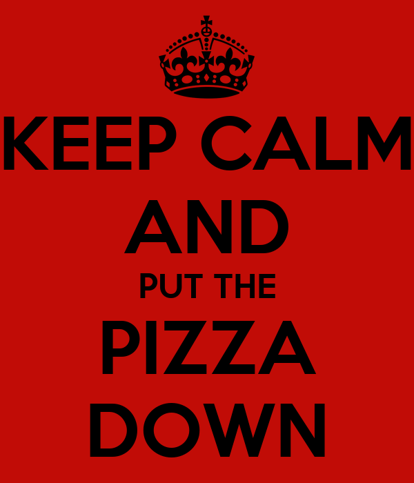 KEEP CALM AND PUT THE PIZZA DOWN