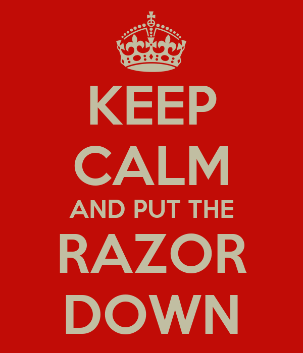KEEP CALM AND PUT THE RAZOR DOWN