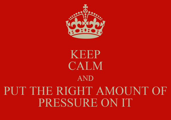 KEEP CALM AND PUT THE RIGHT AMOUNT OF PRESSURE ON IT