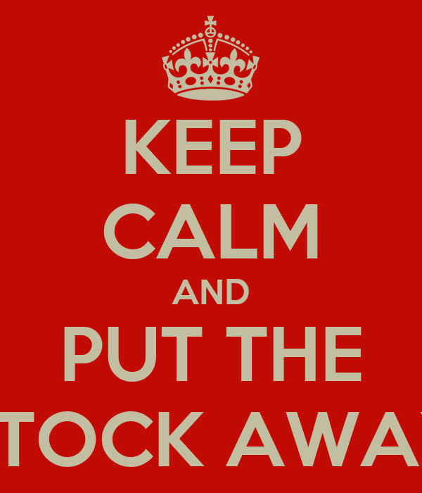 KEEP CALM AND PUT THE STOCK AWAY