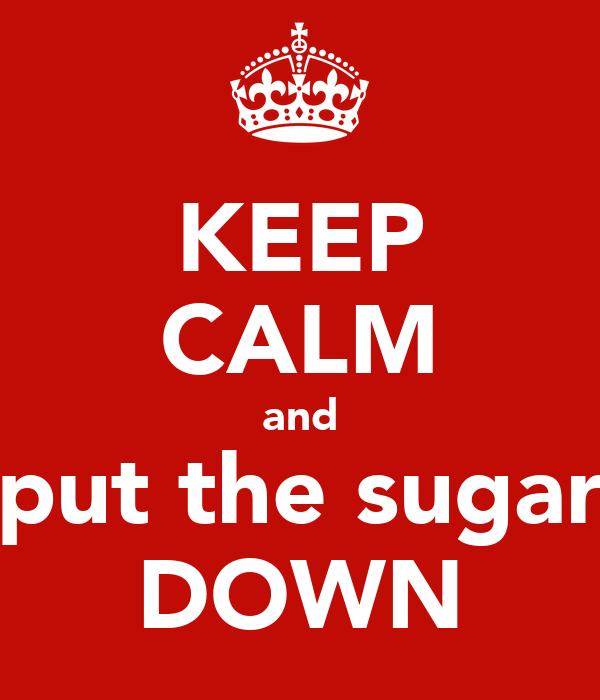 KEEP CALM and put the sugar DOWN