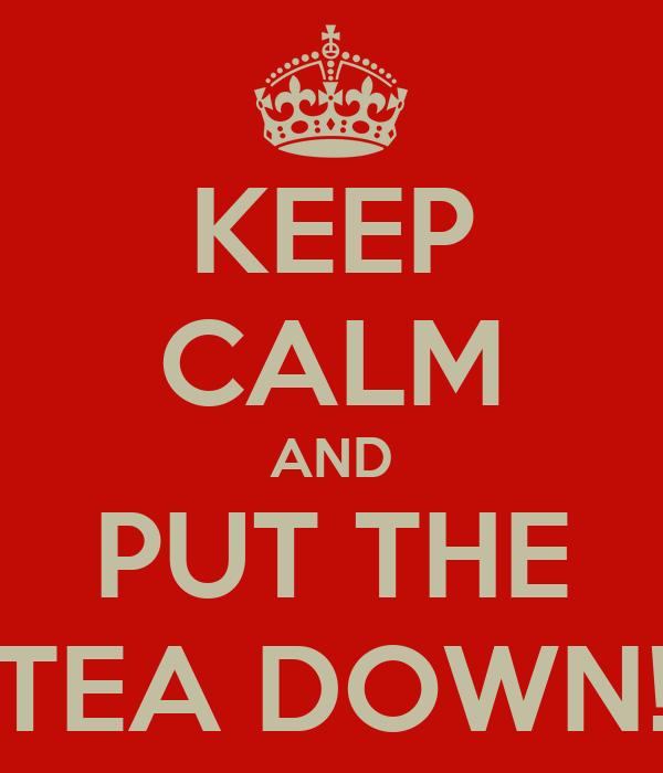 KEEP CALM AND PUT THE TEA DOWN!