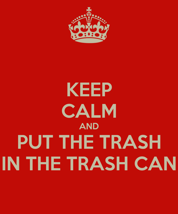 KEEP CALM AND PUT THE TRASH IN THE TRASH CAN