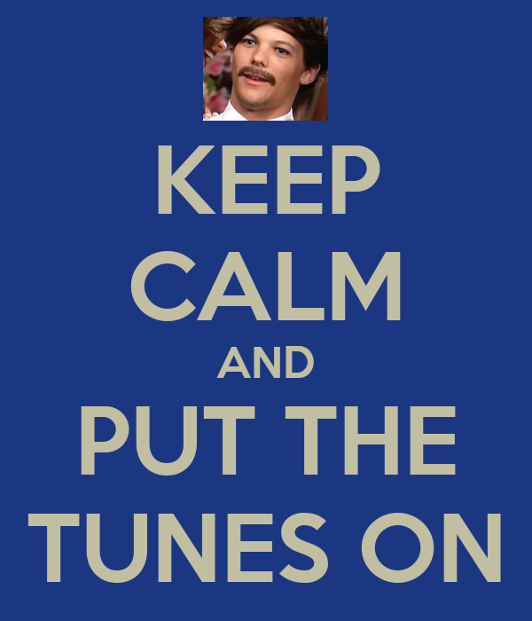 KEEP CALM AND PUT THE TUNES ON