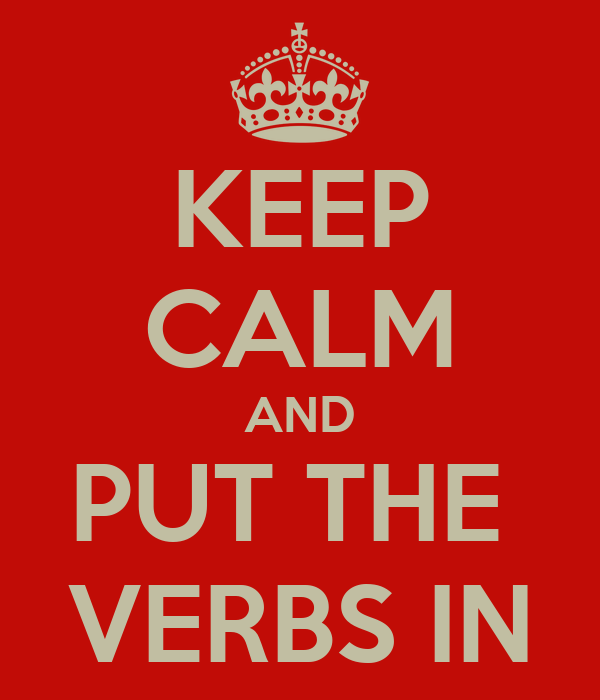 KEEP CALM AND PUT THE  VERBS IN
