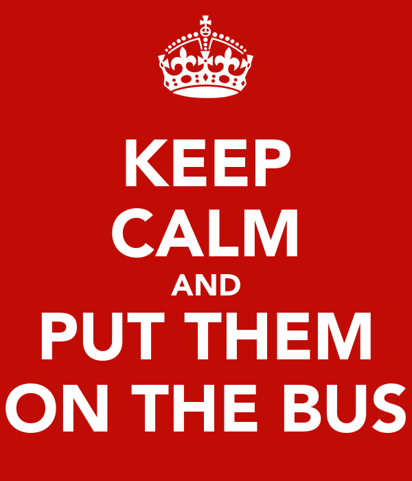 KEEP CALM AND PUT THEM ON THE BUS