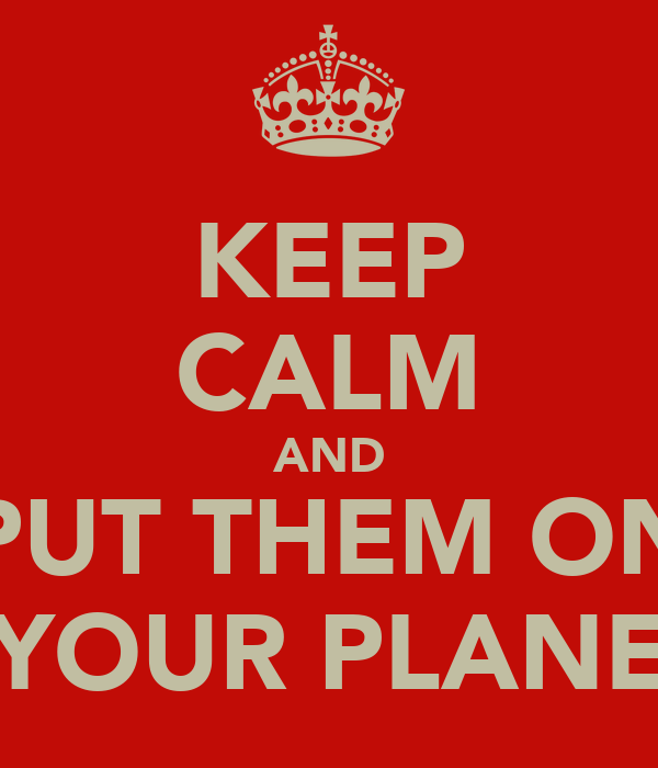 KEEP CALM AND PUT THEM ON YOUR PLANE