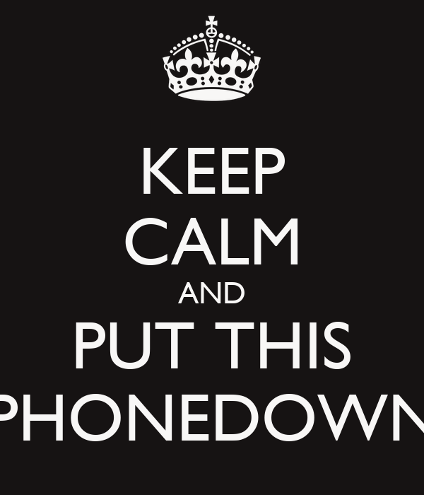 KEEP CALM AND PUT THIS PHONEDOWN