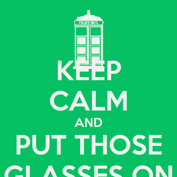 KEEP CALM AND PUT THOSE GLASSES ON