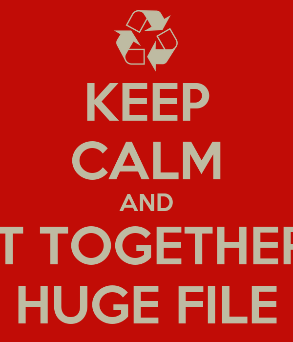 KEEP CALM AND PUT TOGETHER A HUGE FILE